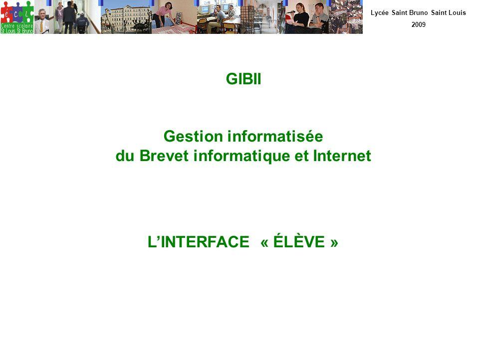 Lycée Saint Bruno Saint Louis 2009 GIBII Gestion informatisée du Brevet informatique et Internet LINTERFACE « ÉLÈVE »