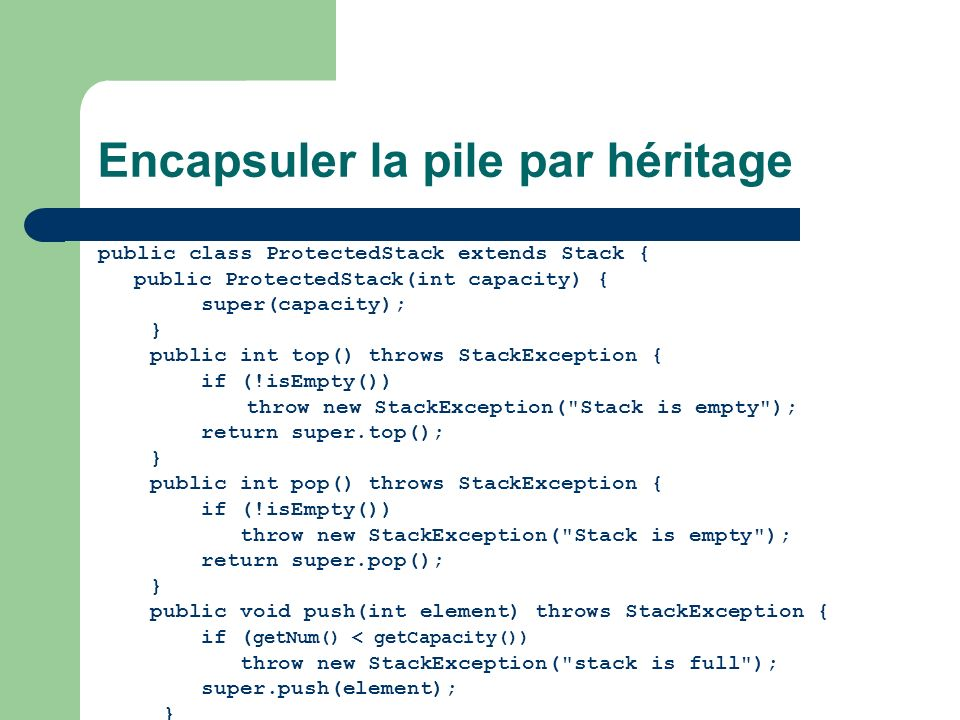Encapsuler la pile par indirection public class FilteredStack { private Stack stack; public FilteredStack(int capacity) { stack = new Stack(capacity); } public int top() throws StackException { if (!stack.isEmpty()) throw new StackException( Stack is empty ); return stack.top(); } public int pop() throws StackException { if (!stack.isEmpty()) throw new StackException( Stack is empty ); return stack.pop(); } public void push(int element) throws StackException { if (stack.getNum() < stack.getCapacity()) throw new StackException( stack is full ); stack.push(element); }