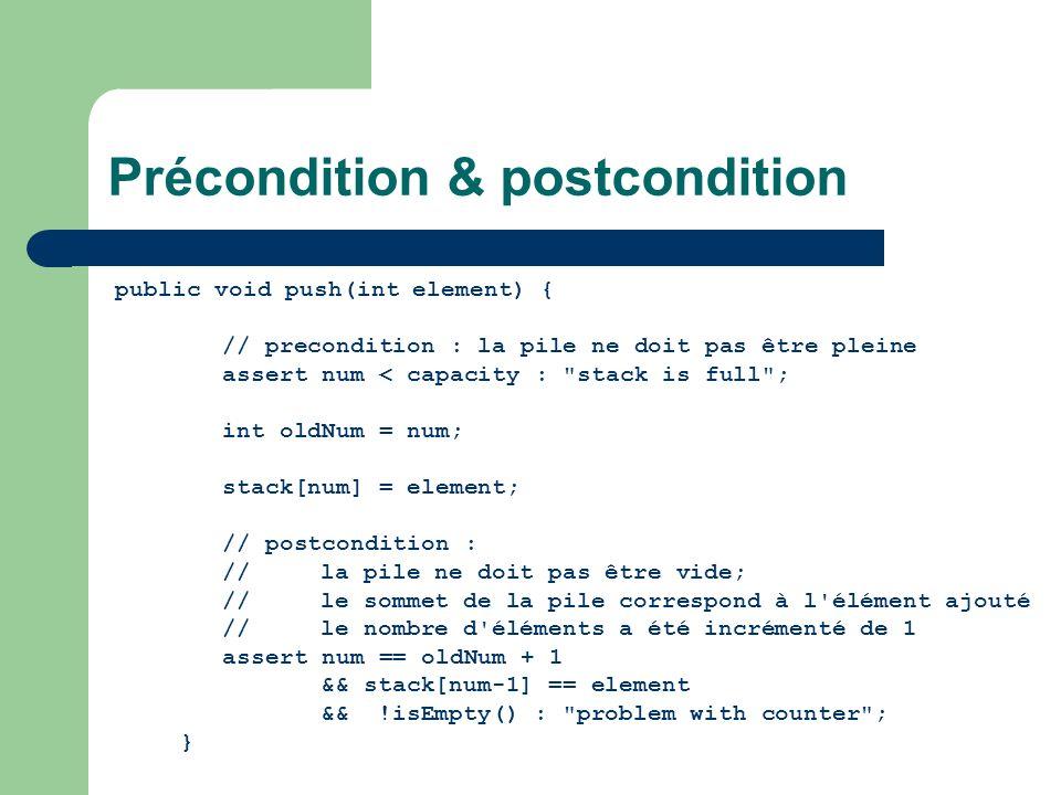 Précondition & postcondition public void push(int element) { // precondition : la pile ne doit pas être pleine assert num < capacity :