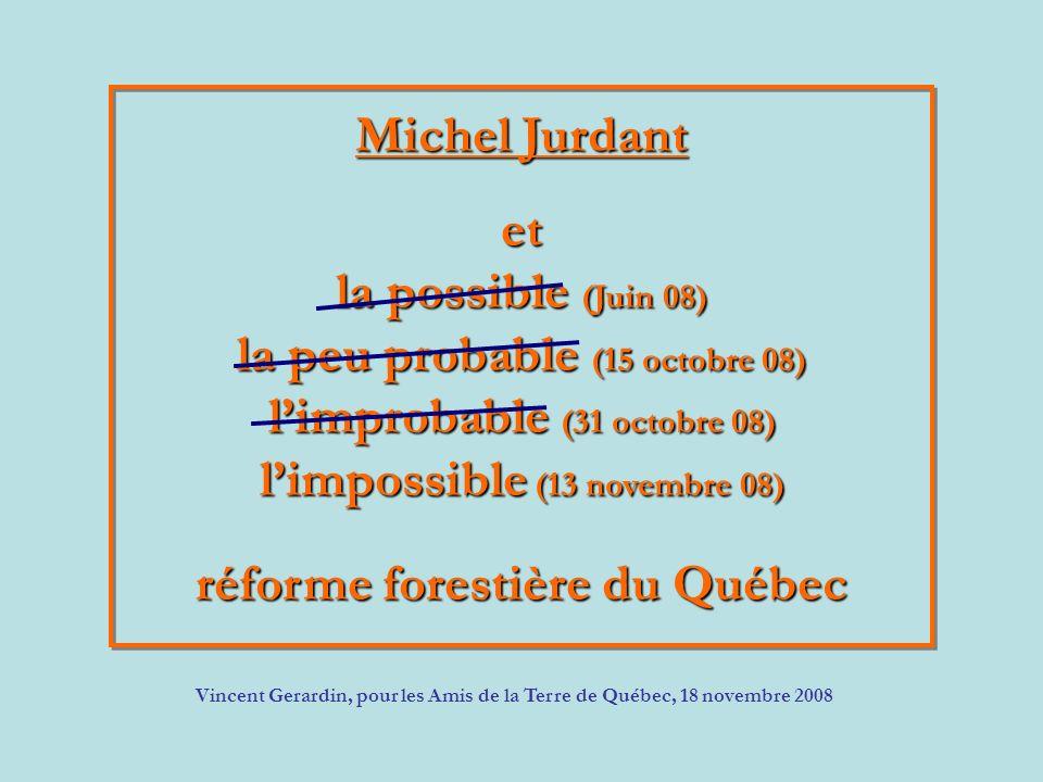 Michel Jurdant et la possible (Juin 08) la peu probable (15 octobre 08) limprobable (31 octobre 08) limpossible (13 novembre 08) réforme forestière du Québec Vincent Gerardin, pour les Amis de la Terre de Québec, 18 novembre 2008
