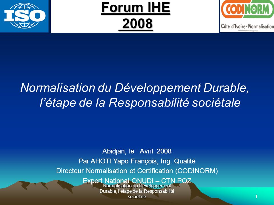 Normalisation du Développement Durable, létape de la Responsabilité sociétale1 Abidjan, le Avril 2008 Par AHOTI Yapo François, Ing. Qualité Directeur