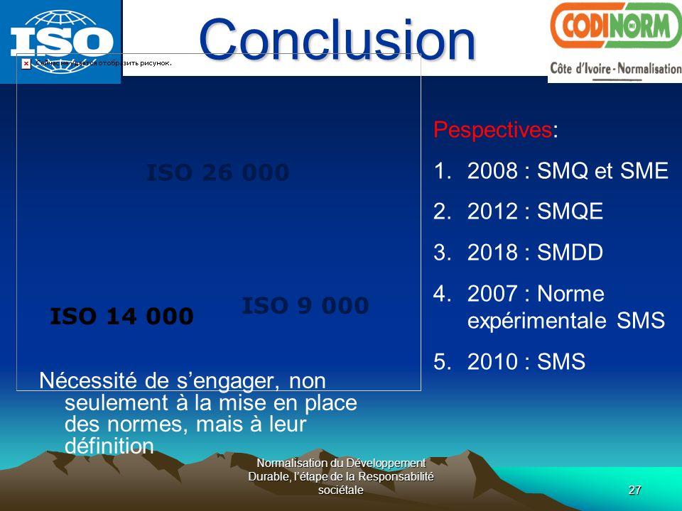 Normalisation du Développement Durable, létape de la Responsabilité sociétale27Conclusion ISO 9 000 ISO 14 000 ISO 26 000 Pespectives: 1.2008 : SMQ et