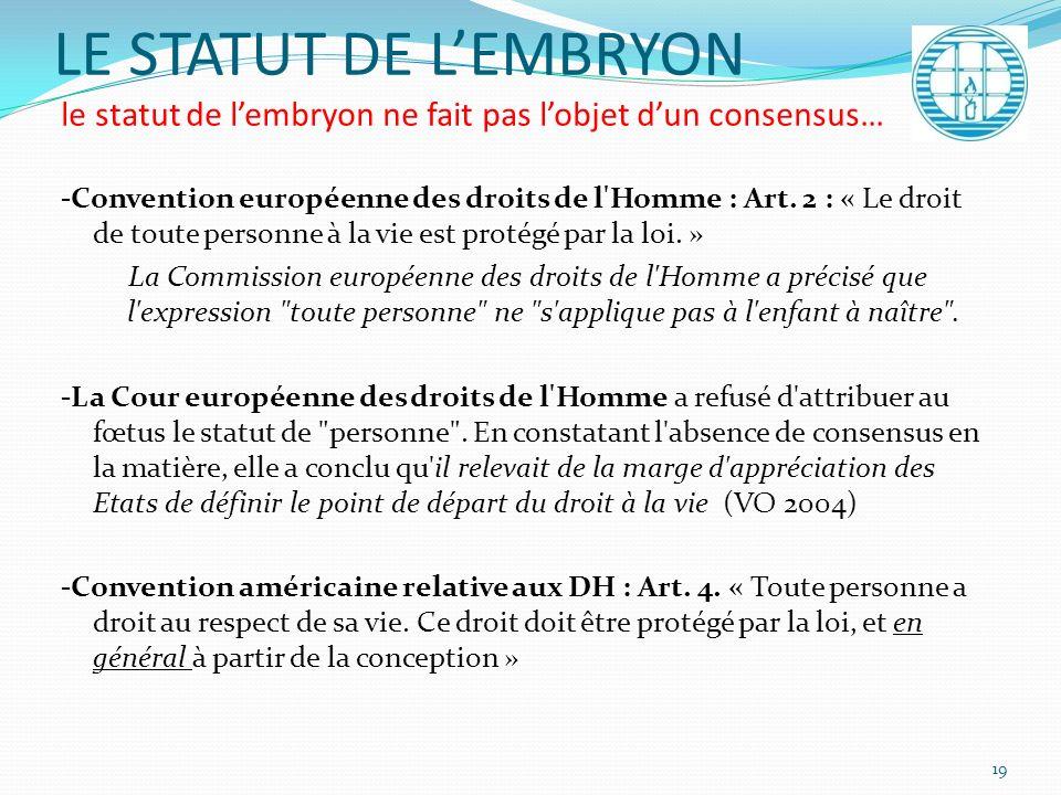 LE STATUT DE LEMBRYON le statut de lembryon ne fait pas lobjet dun consensus… -Convention européenne des droits de l'Homme : Art. 2 : « Le droit de to