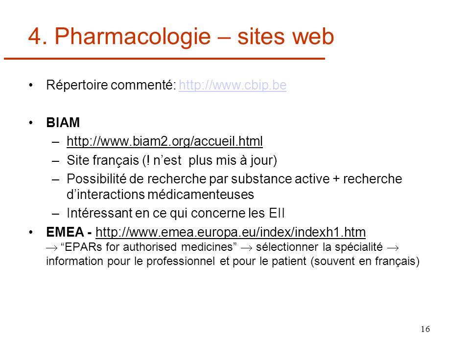 16 4. Pharmacologie – sites web Répertoire commenté: http://www.cbip.behttp://www.cbip.be BIAM –http://www.biam2.org/accueil.html –Site français (! ne