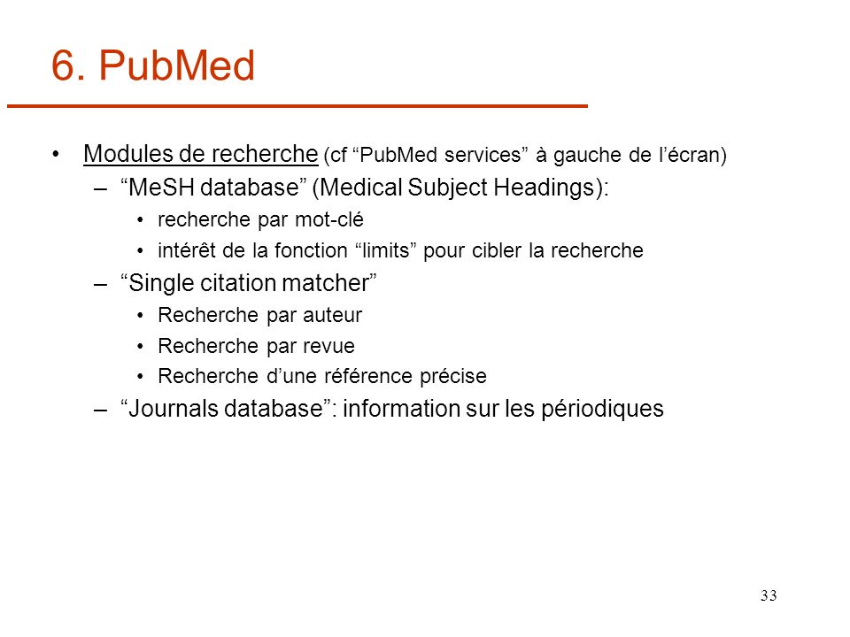 33 6. PubMed Modules de recherche (cf PubMed services à gauche de lécran) –MeSH database (Medical Subject Headings): recherche par mot-clé intérêt de