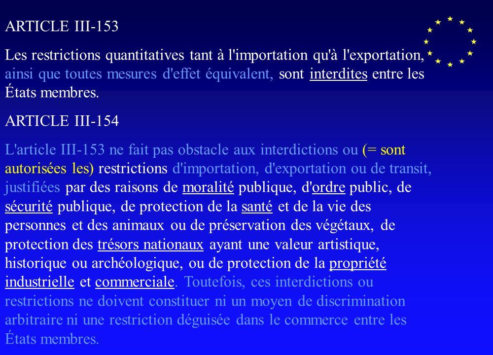 ARTICLE III-153 Les restrictions quantitatives tant à l importation qu à l exportation, ainsi que toutes mesures d effet équivalent, sont interdites entre les États membres.