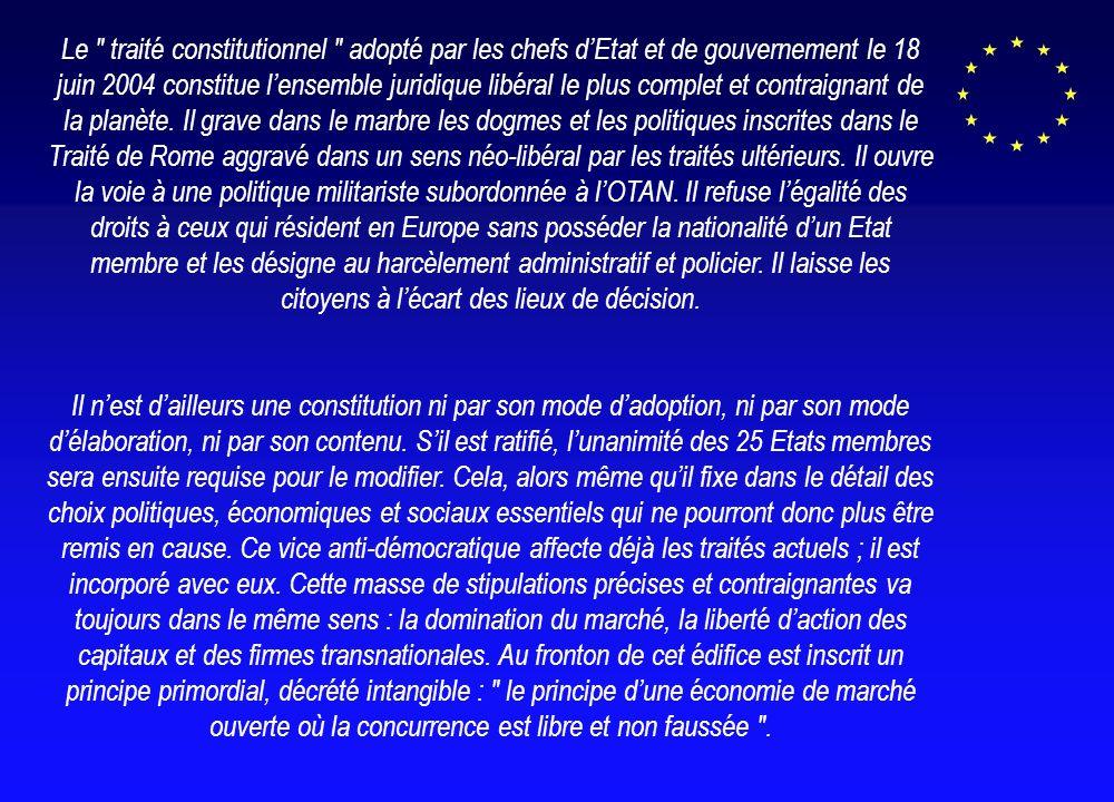 Le traité constitutionnel adopté par les chefs dEtat et de gouvernement le 18 juin 2004 constitue lensemble juridique libéral le plus complet et contraignant de la planète.