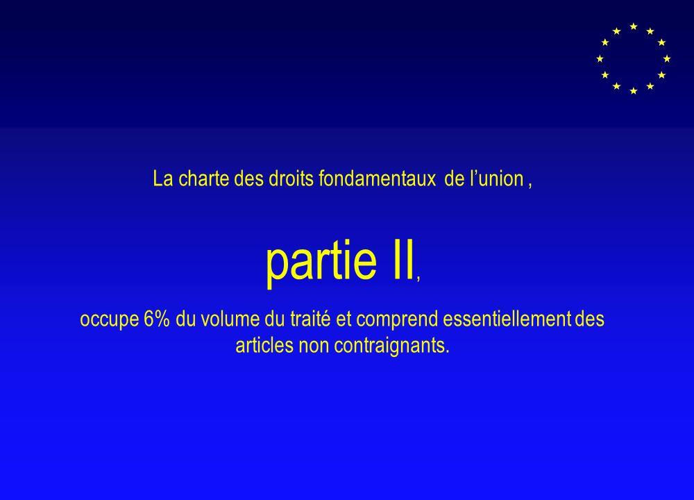 La charte des droits fondamentaux de lunion, partie II, occupe 6% du volume du traité et comprend essentiellement des articles non contraignants.