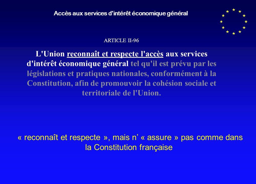 Accès aux services d intérêt économique général ARTICLE II-96 L Union reconnaît et respecte l accès aux services d intérêt économique général tel qu il est prévu par les législations et pratiques nationales, conformément à la Constitution, afin de promouvoir la cohésion sociale et territoriale de l Union.