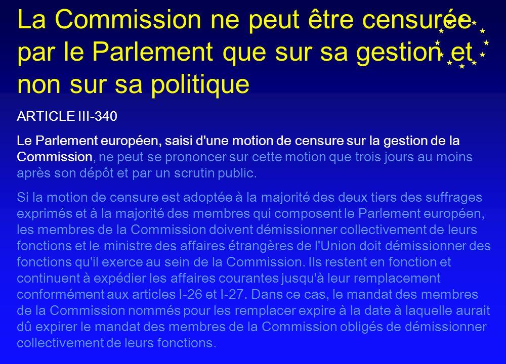 La Commission ne peut être censurée par le Parlement que sur sa gestion et non sur sa politique ARTICLE III-340 Le Parlement européen, saisi d une motion de censure sur la gestion de la Commission, ne peut se prononcer sur cette motion que trois jours au moins après son dépôt et par un scrutin public.