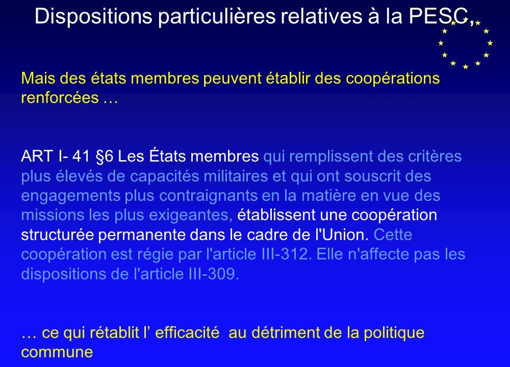 PESC, Dispositions particulières relatives à la PESC, Mais des états membres peuvent établir des coopérations renforcées … ART I- 41 §6 Les États membres qui remplissent des critères plus élevés de capacités militaires et qui ont souscrit des engagements plus contraignants en la matière en vue des missions les plus exigeantes, établissent une coopération structurée permanente dans le cadre de l Union.
