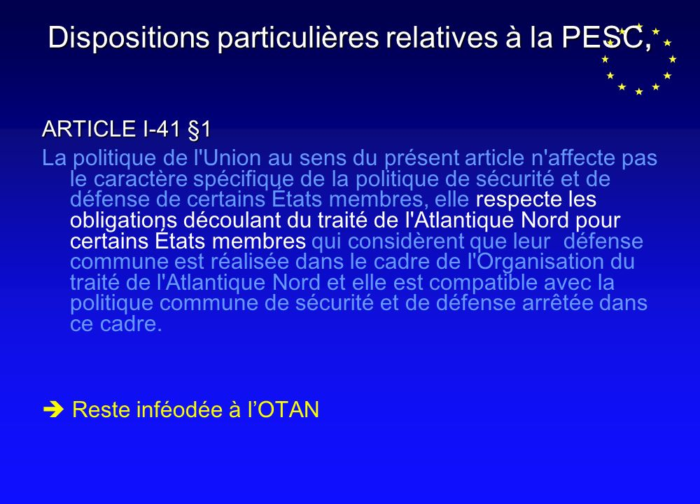Dispositions particulières relatives à la PESC, ARTICLE I-41 §1 La politique de l Union au sens du présent article n affecte pas le caractère spécifique de la politique de sécurité et de défense de certains États membres, elle respecte les obligations découlant du traité de l Atlantique Nord pour certains États membres qui considèrent que leur défense commune est réalisée dans le cadre de l Organisation du traité de l Atlantique Nord et elle est compatible avec la politique commune de sécurité et de défense arrêtée dans ce cadre.