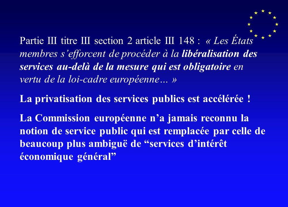 Partie III titre III section 2 article III 148 : « Les États membres sefforcent de procéder à la libéralisation des services au-delà de la mesure qui est obligatoire en vertu de la loi-cadre européenne… » La privatisation des services publics est accélérée .