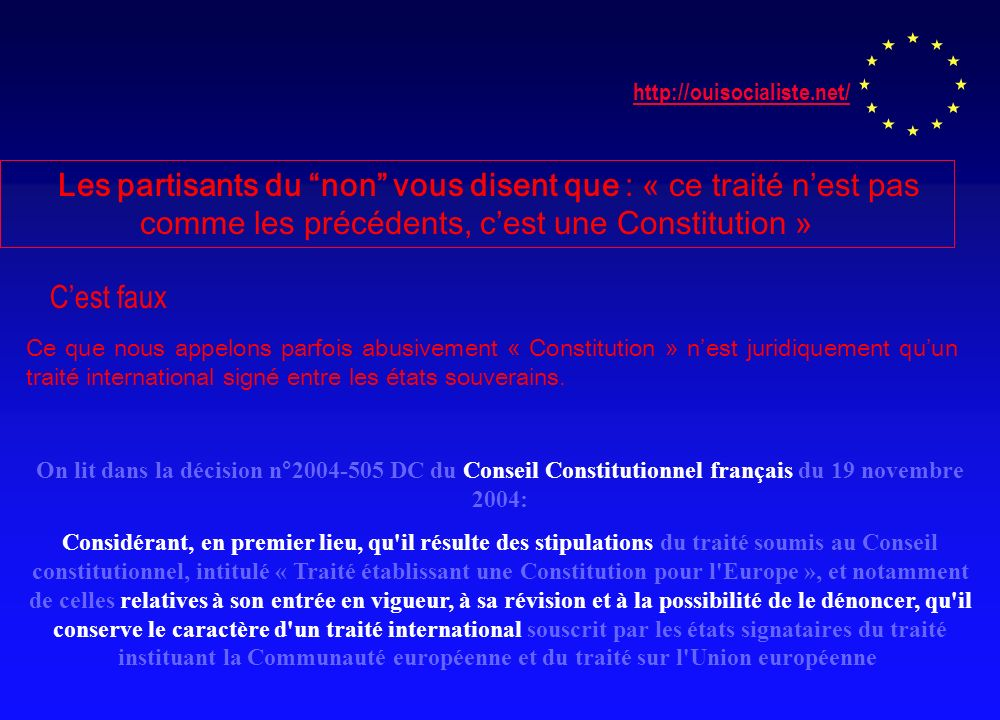 http://ouisocialiste.net/ Les partisants du non vous disent que : « ce traité nest pas comme les précédents, cest une Constitution » Cest faux Ce que nous appelons parfois abusivement « Constitution » nest juridiquement quun traité international signé entre les états souverains.