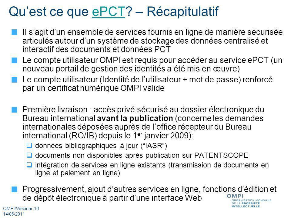 OMPI/Webinar-16 14/06/2011 Quest ce que ePCT? – RécapitulatifePCT Il sagit dun ensemble de services fournis en ligne de manière sécurisée articulés au