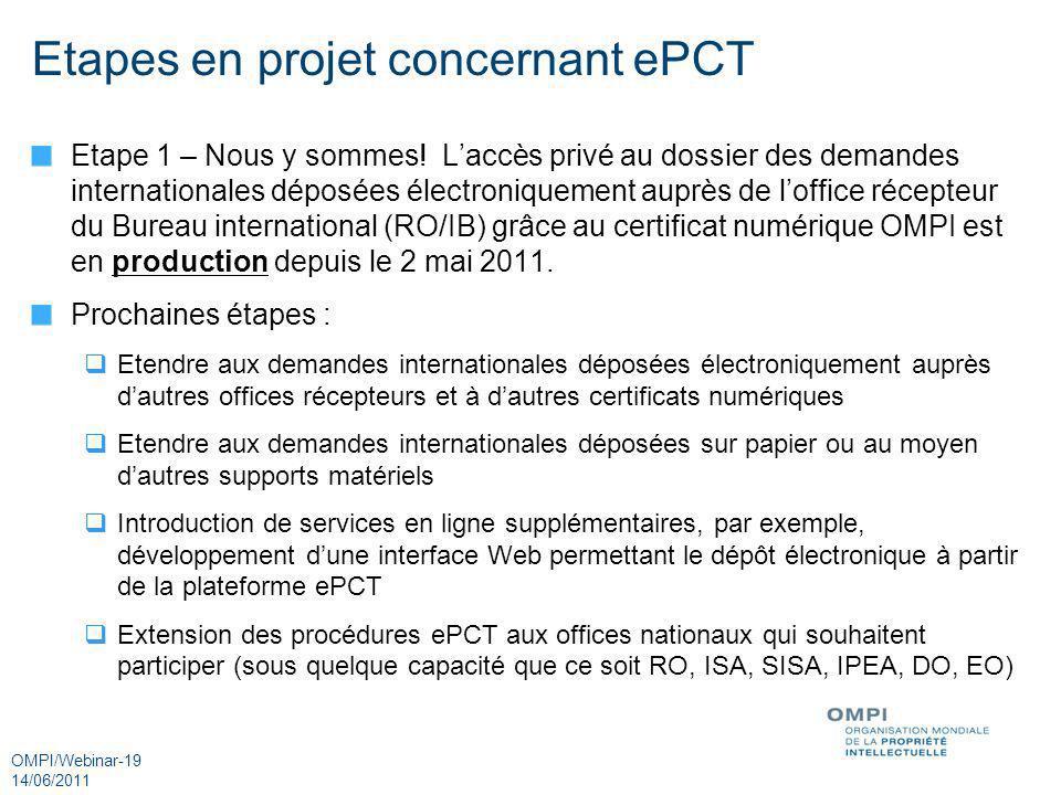 OMPI/Webinar-19 14/06/2011 Etapes en projet concernant ePCT Etape 1 – Nous y sommes! Laccès privé au dossier des demandes internationales déposées éle