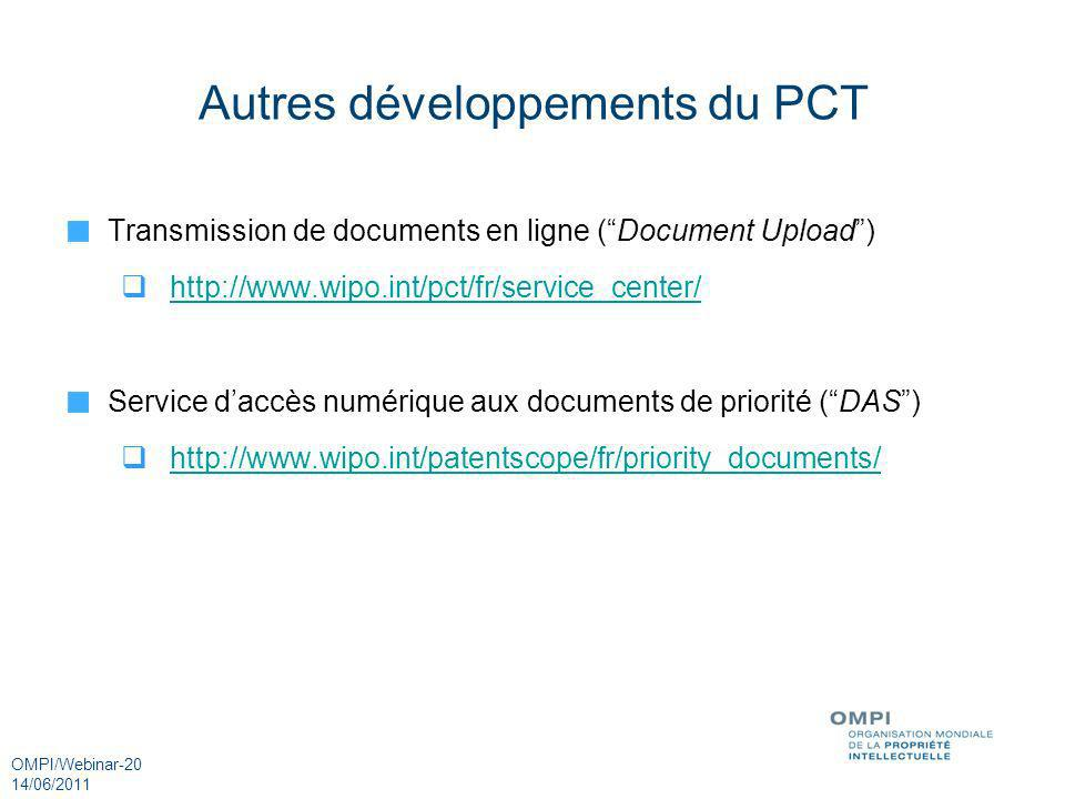 OMPI/Webinar-20 14/06/2011 Autres développements du PCT Transmission de documents en ligne (Document Upload) http://www.wipo.int/pct/fr/service_center/ Service daccès numérique aux documents de priorité (DAS) http://www.wipo.int/patentscope/fr/priority_documents/