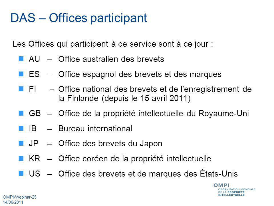 OMPI/Webinar-25 14/06/2011 DAS – Offices participant Les Offices qui participent à ce service sont à ce jour : AU–Office australien des brevets ES–Off