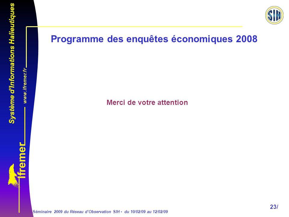 Système dInformations Halieutiques Séminaire 2009 du Réseau dObservation SIH - du 10/02/09 au 12/02/09 23/ Programme des enquêtes économiques 2008 Merci de votre attention