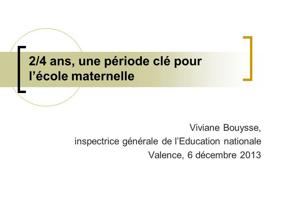 2/4 ans, une période clé pour lécole maternelle Viviane Bouysse, inspectrice générale de lEducation nationale Valence, 6 décembre 2013