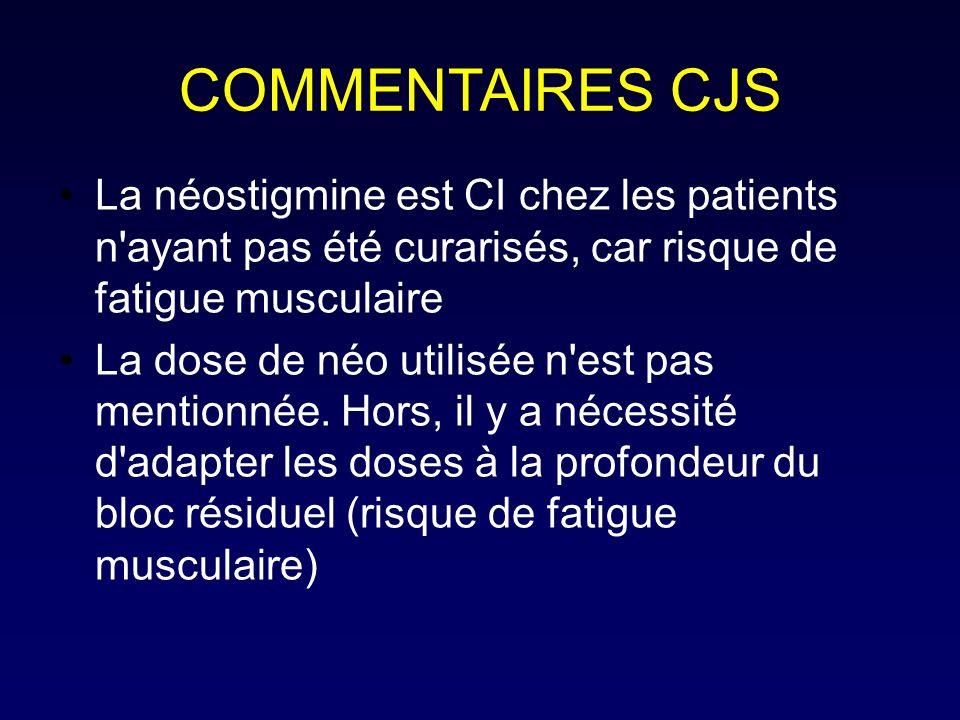 COMMENTAIRES CJS La néostigmine est CI chez les patients n'ayant pas été curarisés, car risque de fatigue musculaire La dose de néo utilisée n'est pas