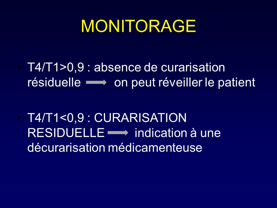 MONITORAGE T4/T1>0,9 : absence de curarisation résiduelle on peut réveiller le patient T4/T1<0,9 : CURARISATION RESIDUELLE indication à une décurarisation médicamenteuse