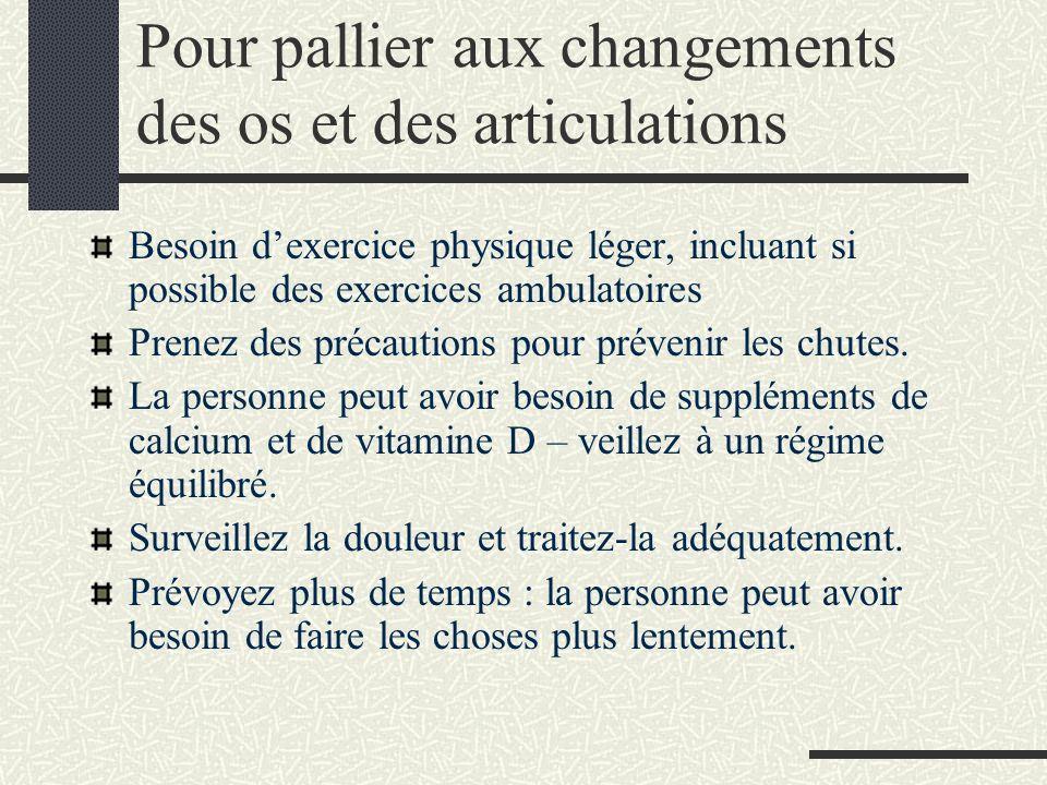 Pour pallier aux changements des os et des articulations Besoin dexercice physique léger, incluant si possible des exercices ambulatoires Prenez des précautions pour prévenir les chutes.