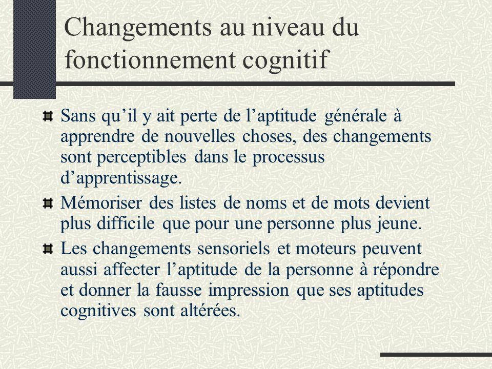 Changements au niveau du fonctionnement cognitif Sans quil y ait perte de laptitude générale à apprendre de nouvelles choses, des changements sont perceptibles dans le processus dapprentissage.