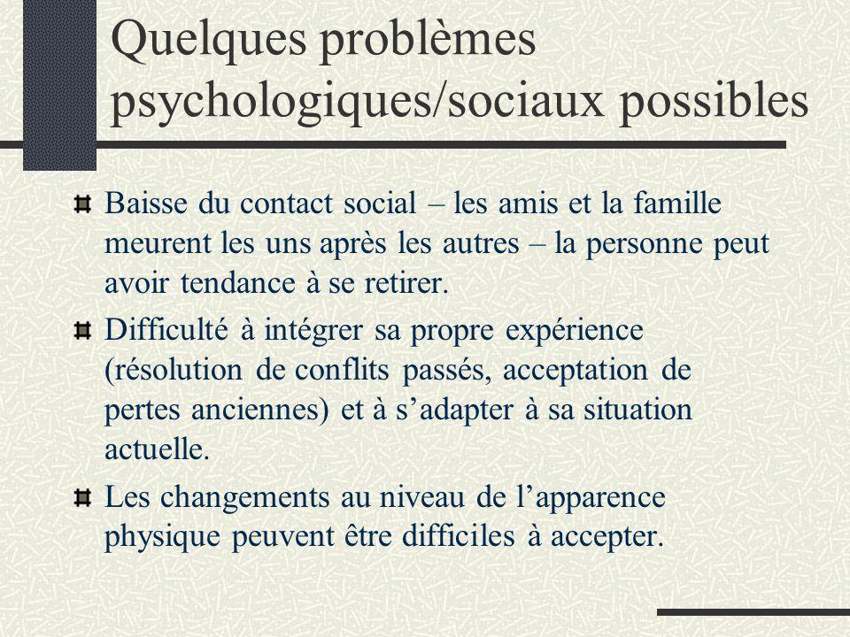 Quelques problèmes psychologiques/sociaux possibles Baisse du contact social – les amis et la famille meurent les uns après les autres – la personne peut avoir tendance à se retirer.