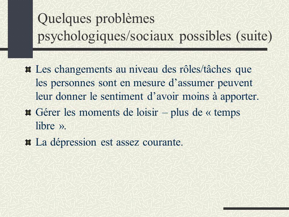 Quelques problèmes psychologiques/sociaux possibles (suite) Les changements au niveau des rôles/tâches que les personnes sont en mesure dassumer peuvent leur donner le sentiment davoir moins à apporter.