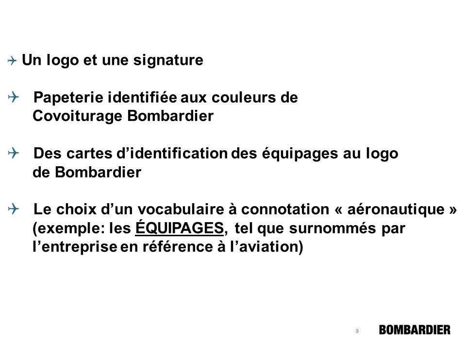 9 Un logo et une signature Papeterie identifiée aux couleurs de Covoiturage Bombardier Des cartes didentification des équipages au logo de Bombardier Le choix dun vocabulaire à connotation « aéronautique » (exemple: les ÉQUIPAGES, tel que surnommés par lentreprise en référence à laviation)