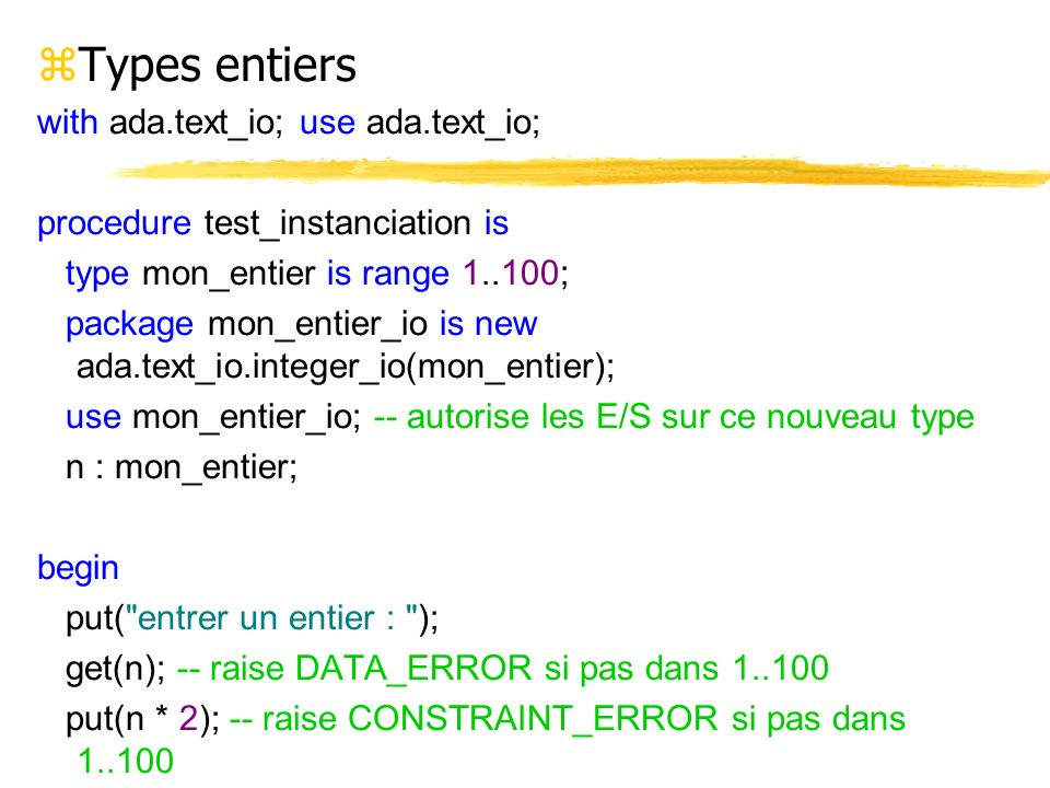 zTypes entiers with ada.text_io; use ada.text_io; procedure test_instanciation is type mon_entier is range 1..100; package mon_entier_io is new ada.te