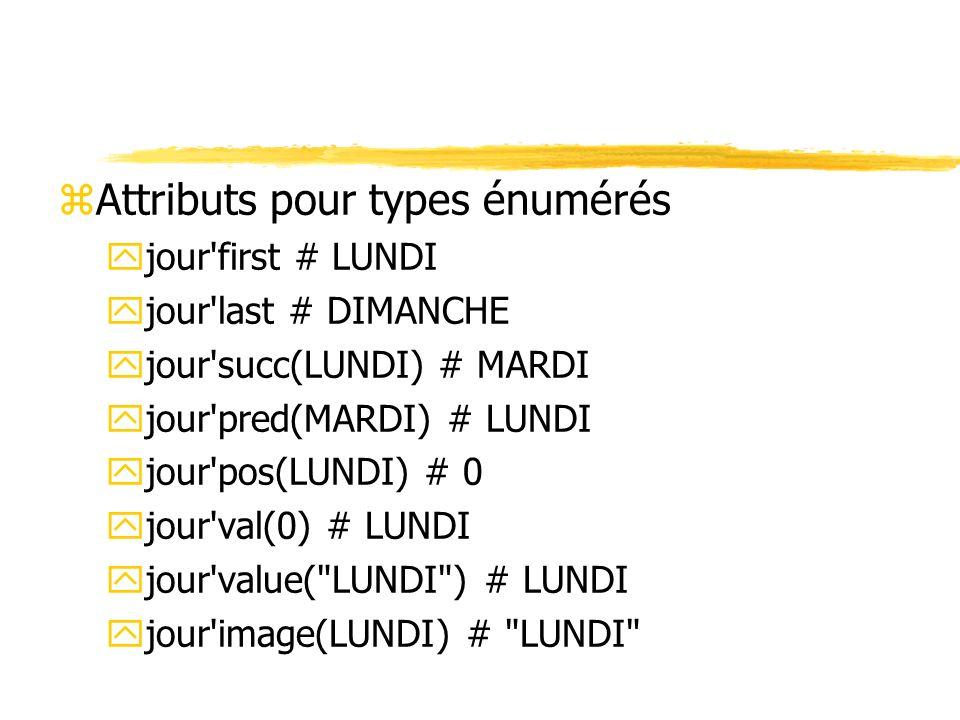 zAttributs pour types énumérés yjour'first # LUNDI yjour'last # DIMANCHE yjour'succ(LUNDI) # MARDI yjour'pred(MARDI) # LUNDI yjour'pos(LUNDI) # 0 yjou