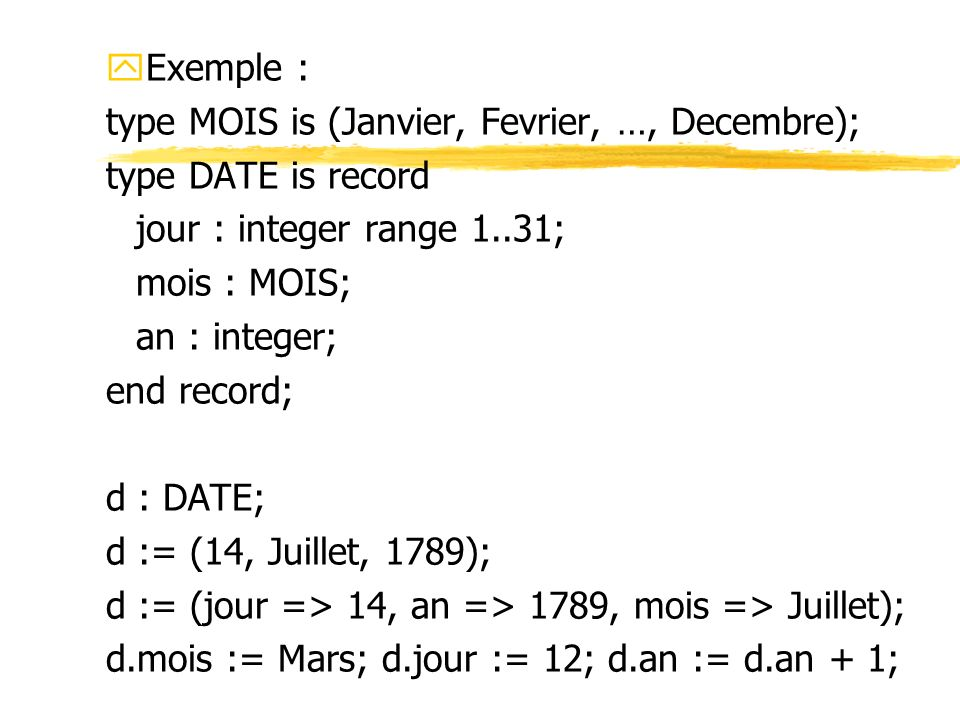 yExemple : type MOIS is (Janvier, Fevrier, …, Decembre); type DATE is record jour : integer range 1..31; mois : MOIS; an : integer; end record; d : DA