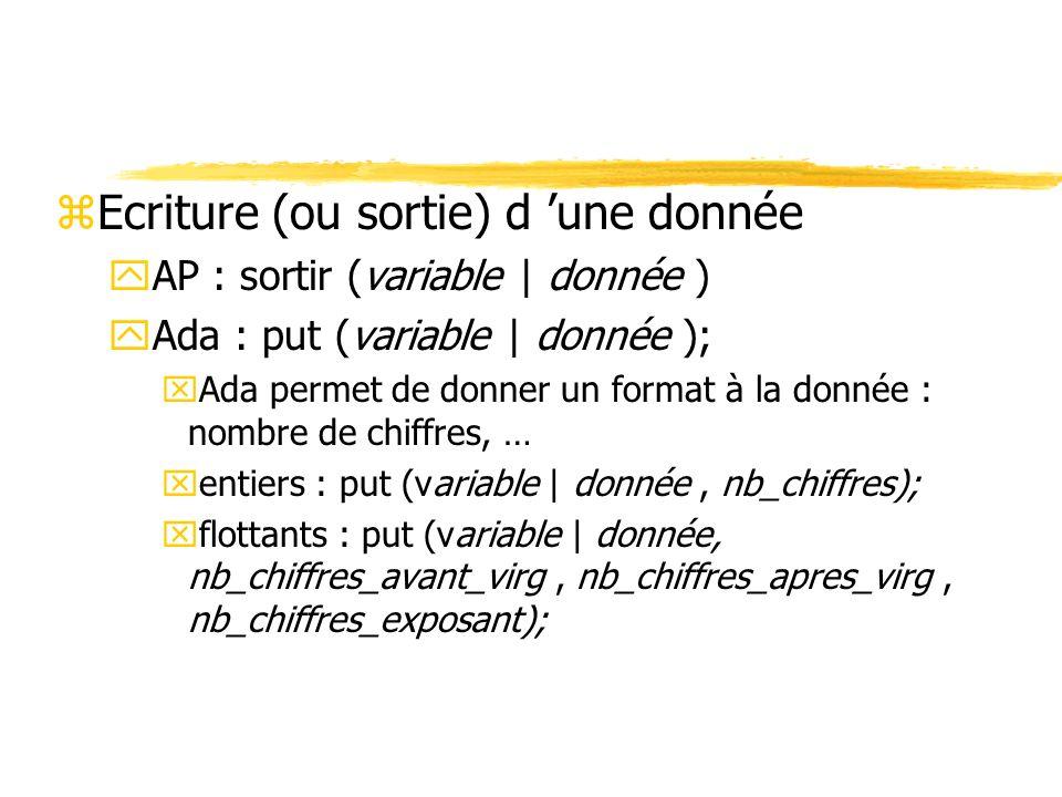 zEcriture (ou sortie) d une donnée yAP : sortir (variable   donnée ) yAda : put (variable   donnée ); xAda permet de donner un format à la donnée : no