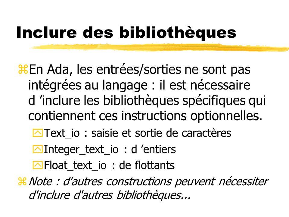 Inclure des bibliothèques zEn Ada, les entrées/sorties ne sont pas intégrées au langage : il est nécessaire d inclure les bibliothèques spécifiques qu
