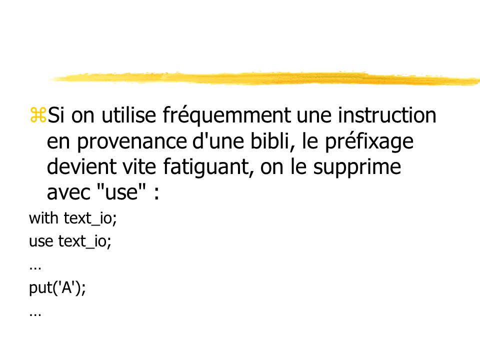 zSi on utilise fréquemment une instruction en provenance d une bibli, le préfixage devient vite fatiguant, on le supprime avec use : with text_io; use text_io; … put( A ); …