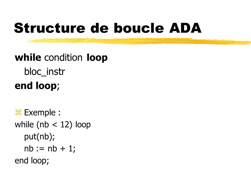 Structure de boucle ADA while condition loop bloc_instr end loop; zExemple : while (nb < 12) loop put(nb); nb := nb + 1; end loop;