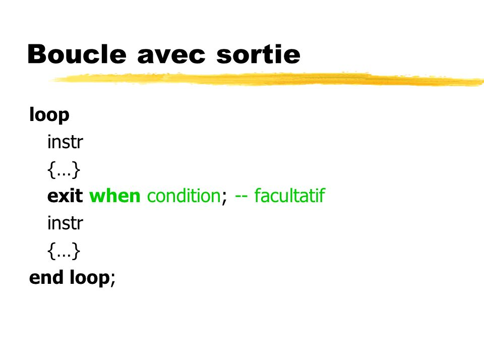 Boucle avec sortie loop instr {…} exit when condition; -- facultatif instr {…} end loop;
