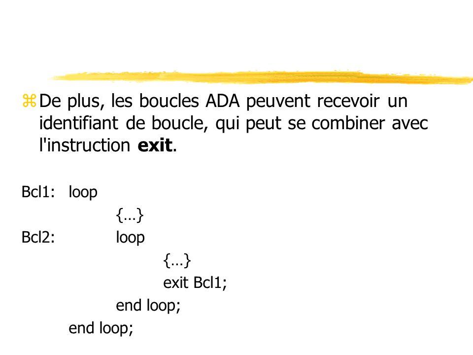 zDe plus, les boucles ADA peuvent recevoir un identifiant de boucle, qui peut se combiner avec l'instruction exit. Bcl1: loop {…} Bcl2: loop {…} exit