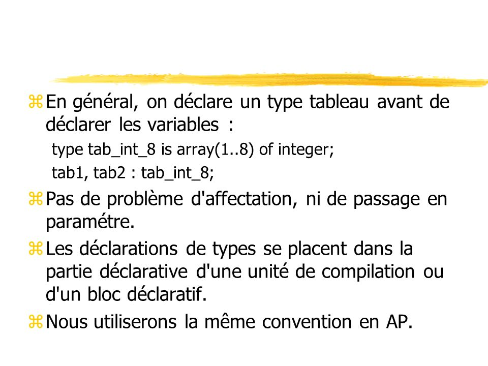 zEn général, on déclare un type tableau avant de déclarer les variables : type tab_int_8 is array(1..8) of integer; tab1, tab2 : tab_int_8; zPas de problème d affectation, ni de passage en paramétre.