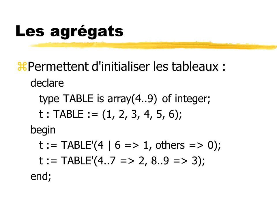 Les agrégats zPermettent d initialiser les tableaux : declare type TABLE is array(4..9) of integer; t : TABLE := (1, 2, 3, 4, 5, 6); begin t := TABLE (4 | 6 => 1, others => 0); t := TABLE (4..7 => 2, 8..9 => 3); end;