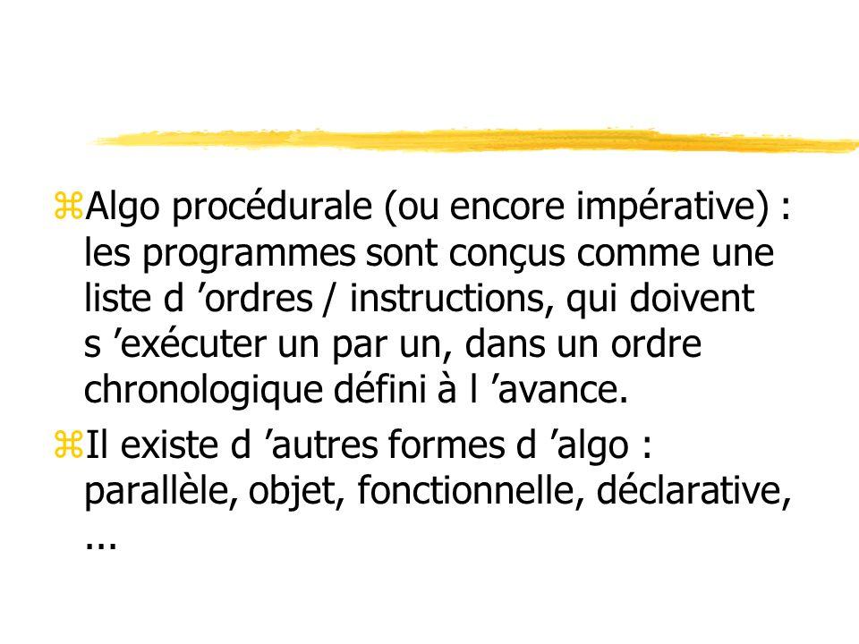 zAlgo procédurale (ou encore impérative) : les programmes sont conçus comme une liste d ordres / instructions, qui doivent s exécuter un par un, dans