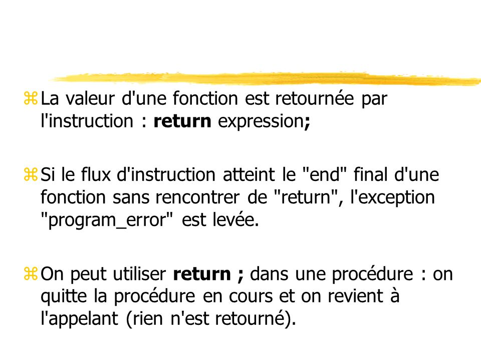 zLa valeur d une fonction est retournée par l instruction : return expression; zSi le flux d instruction atteint le end final d une fonction sans rencontrer de return , l exception program_error est levée.