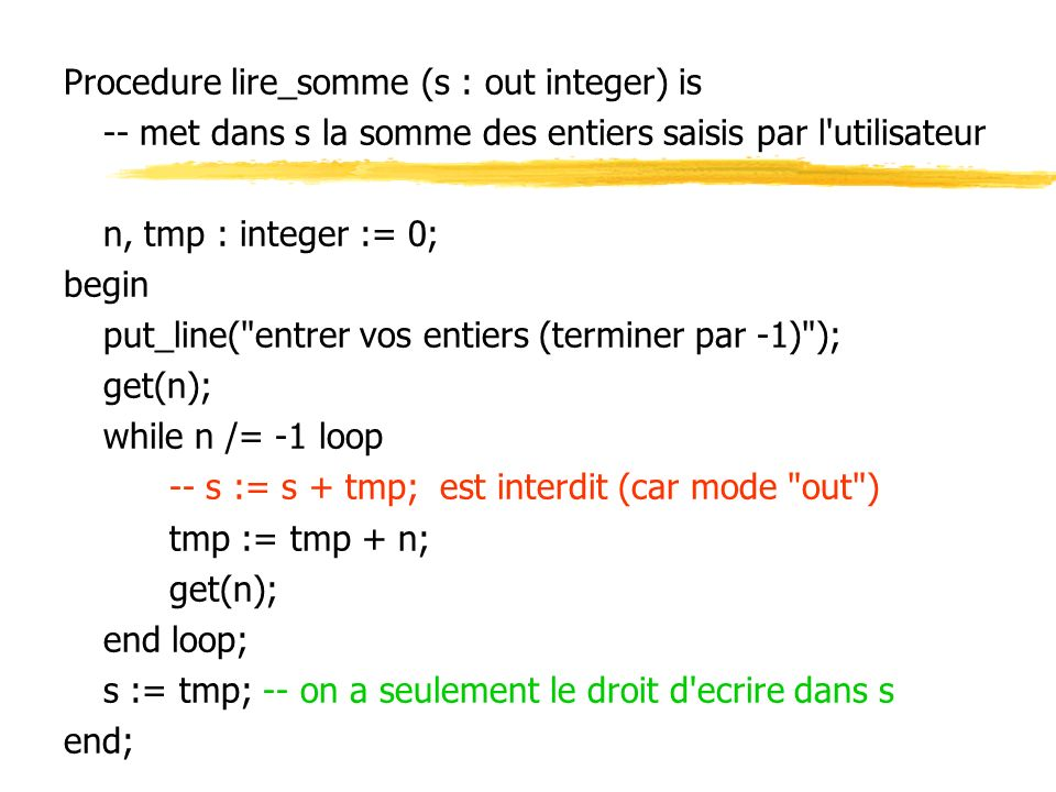 Procedure lire_somme (s : out integer) is -- met dans s la somme des entiers saisis par l utilisateur n, tmp : integer := 0; begin put_line( entrer vos entiers (terminer par -1) ); get(n); while n /= -1 loop -- s := s + tmp; est interdit (car mode out ) tmp := tmp + n; get(n); end loop; s := tmp; -- on a seulement le droit d ecrire dans s end;