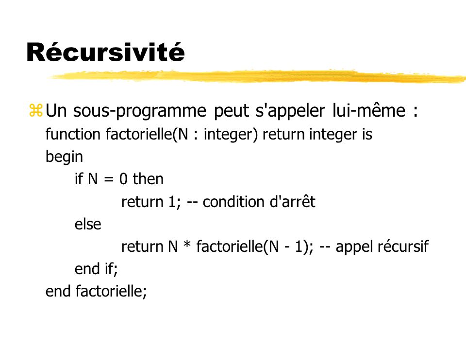 Récursivité zUn sous-programme peut s appeler lui-même : function factorielle(N : integer) return integer is begin if N = 0 then return 1; -- condition d arrêt else return N * factorielle(N - 1); -- appel récursif end if; end factorielle;