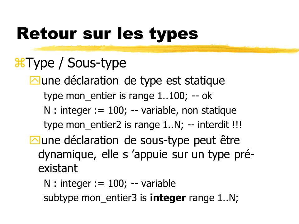 Retour sur les types zType / Sous-type yune déclaration de type est statique type mon_entier is range 1..100; -- ok N : integer := 100; -- variable, non statique type mon_entier2 is range 1..N; -- interdit !!.