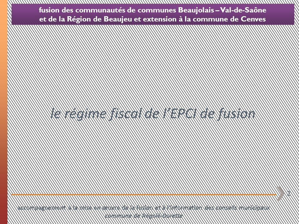 3 fusion des communautés de communes Beaujolais – Val-de-Saône et de la Région de Beaujeu et extension à la commune de Cenves CCRB FA CCBVS FPU mixte « de droit » EPCI de fusion FPU mixte « réelle » Cenves CCHB FA en cas de fusion dEPCI, lEPCI de fusion est soumis de plein droit au régime fiscal le plus intégré des EPCI fusionnés accompagnement à la mise en œuvre de la fusion et à linformation des conseils municipaux commune de Régnié-Durette