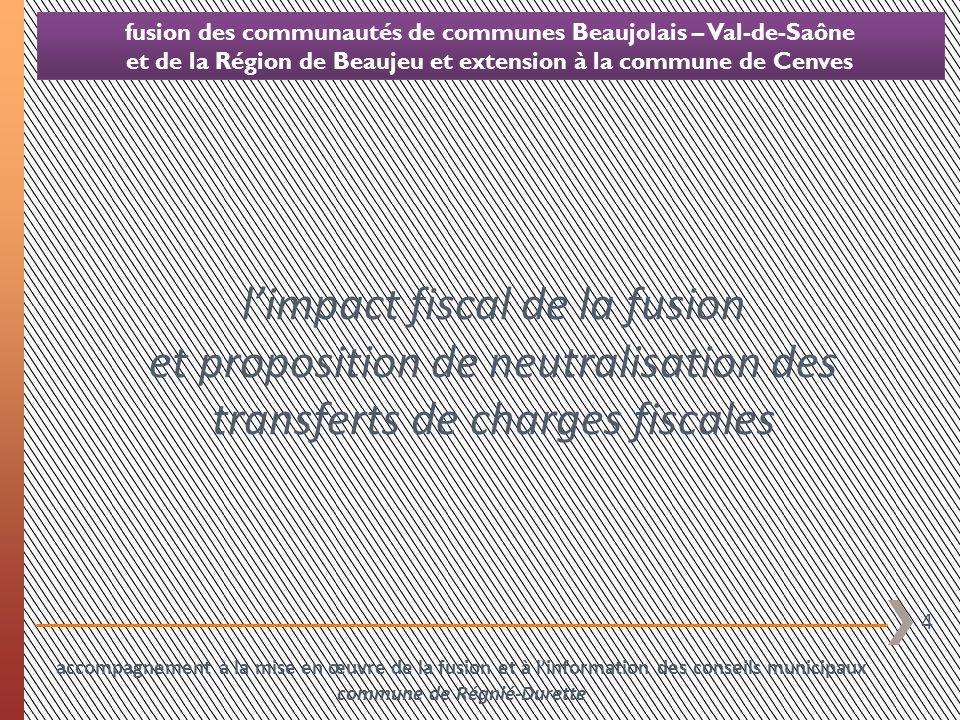 25 fusion des communautés de communes Beaujolais – Val-de-Saône et de la Région de Beaujeu et extension à la commune de Cenves commentaires du graphique relatif à la pression fiscale locale globale situation prévisionnelle 2014 en labsence de mise en œuvre dun mécanisme de neutralisation : une pression fiscale réduite de 61.467 à Régnié-Durette la nouvelle intercommunalité issue de la fusion lèvera 157.634 de fiscalité (CFE unique sur la base du taux moyen pondéré de 2013 + fiscalité ménages au taux communautaire moyen pondéré de chacune des taxes constaté en 2013) dont une partie sera reversée à la commune dans son attribution de compensation les syndicats fiscalisés, qui vont perdre le pouvoir de lever la CFE (la totalité de la CFE du territoire sera versée à lEPCI de fusion), vont reporter ce manque de ressources sur les 3 taxes ménages quils continueront de lever pour un produit total de 31.589 (inchangé par rapport à 2013) la commune verra sont produit fiscal ramené à 251.274 (perte de la CFE transférée à lEPCI de fusion soit 17.827 + perte de la part départementale de taxe dhabitation redescendue du département à loccasion de la réforme de la taxe professionnelle et qui est transférée à lEPCI dans le cadre de la fusion soit 55.817 ) accompagnement à la mise en œuvre de la fusion et à linformation des conseils municipaux commune de Régnié-Durette