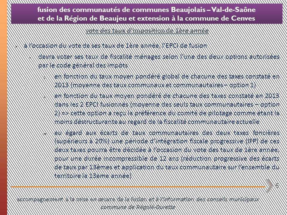 7 fusion des communautés de communes Beaujolais – Val-de-Saône et de la Région de Beaujeu et extension à la commune de Cenves en labsence de toute mesure corrective, la fusion intercommunale va engendrer les conséquences fiscales suivantes les communes membres de la CC de la Région de Beaujeu et la commune de Cenves (membres dun EPCI à fiscalité additionnelle) vont voir leur taux de taxe dhabitation de 2014 être « débasé » de la redescente partielle du taux départemental de taxe dhabitation dont elles ont bénéficié en 2011 à loccasion de la réforme de la taxe professionnelle (soit -5,15% en moyenne incorporés au taux moyen pondéré de TH de lEPCI de fusion) => le produit fiscal correspondant (non grevé de charges transférées) leur sera restitué par le biais de lattribution de compensation les syndicats fiscalisés auxquels adhèrent ces mêmes communes vont se voir « amputer » de leur ressource de CFE à loccasion du passage des communes concernées à la fiscalité professionnelle unique => ces syndicats vont reporter la perte de produit de CFE (135 k) sur les 3 autres taxes ménages qui vont voir leur taux progresser à due concurrence (+36% en moyenne) neutralisation des effets fiscaux indésirables de la fusion accompagnement à la mise en œuvre de la fusion et à linformation des conseils municipaux commune de Régnié-Durette